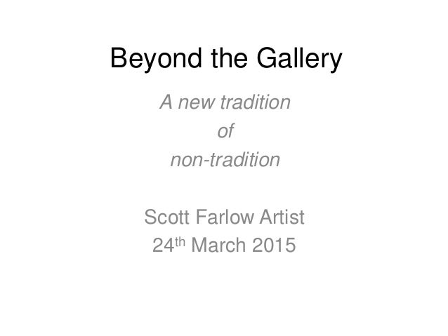Beyond the Gallery A new tradition of non-tradition Scott Farlow Artist 24th March 2015