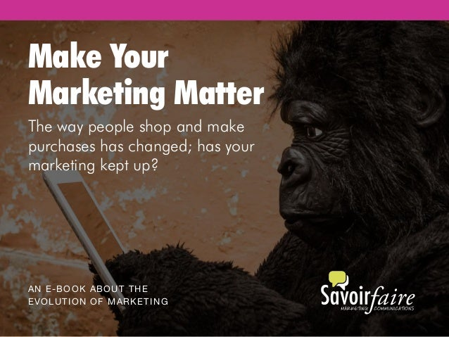 Make Your Marketing Matter AN E-BOOK ABOUT THE EVOLUTION OF MARKETING The way people shop and make purchases has changed; ...