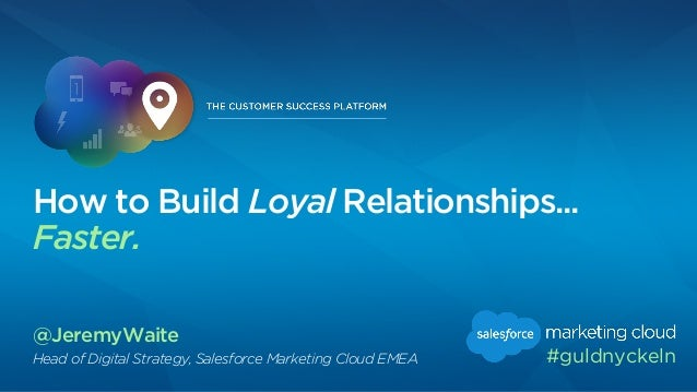 @JeremyWaite Head of Digital Strategy, Salesforce Marketing Cloud EMEA How to Build Loyal Relationships... Faster. #guldny...