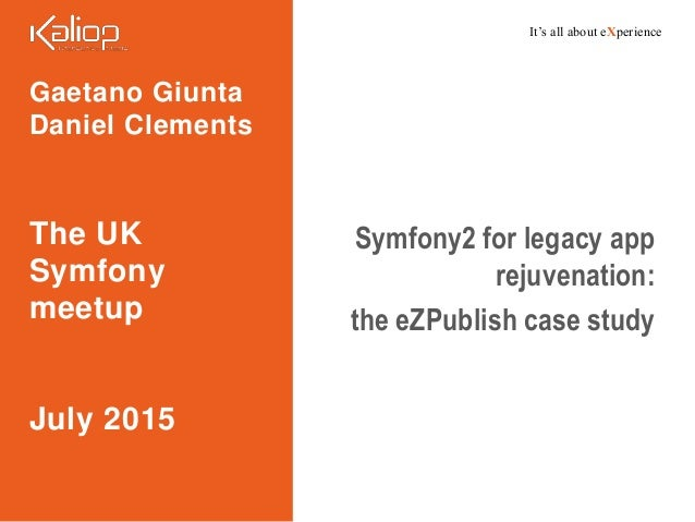 It's all about eXperience Gaetano Giunta Daniel Clements The UK Symfony meetup July 2015 Symfony2 for legacy app rejuvenat...