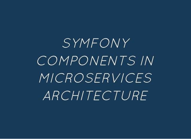 SYMFONYSYMFONY COMPONENTS INCOMPONENTS IN MICROSERVICESMICROSERVICES ARCHITECTUREARCHITECTURE