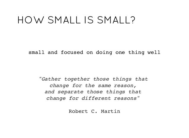 """small and focused on doing one thing well """"Gather together those things that change for the same reason, and separate thos..."""