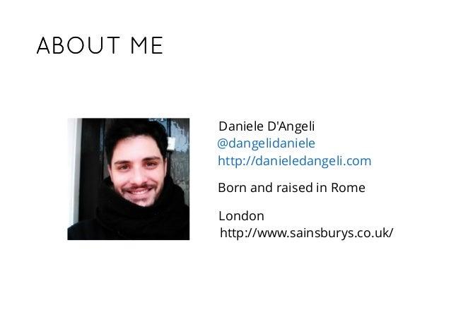ABOUT MEABOUT ME Daniele D'Angeli @dangelidaniele http://danieledangeli.com http://www.sainsburys.co.uk/ London Born and r...