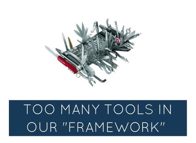 """TOO MANY TOOLS INTOO MANY TOOLS IN OUR """"FRAMEWORK""""OUR """"FRAMEWORK"""""""