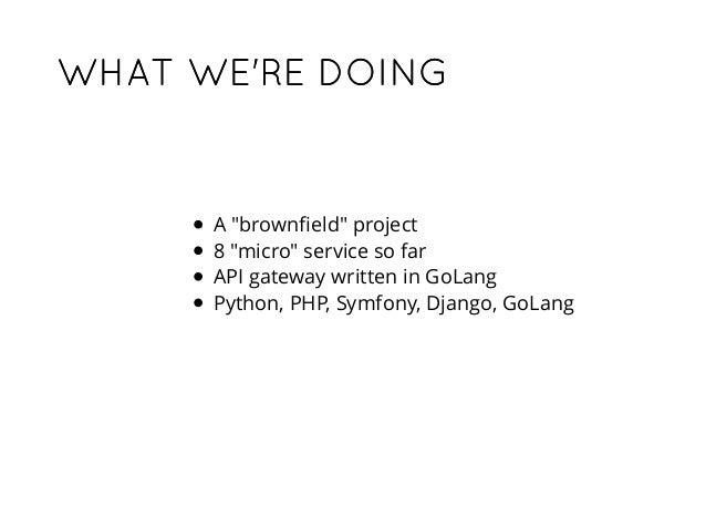 """WHAT WE'RE DOINGWHAT WE'RE DOING A """"brownfield"""" project 8 """"micro"""" service so far API gateway written in GoLang Python, PHP,..."""