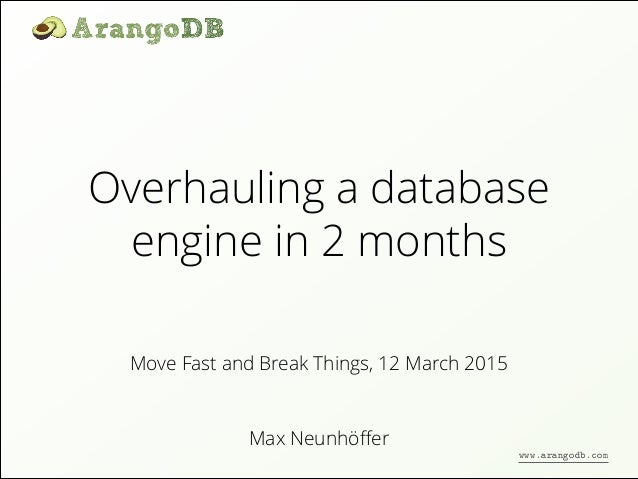 Overhauling a database engine in 2 months Max Neunhöffer Move Fast and Break Things, 12 March 2015 www.arangodb.com