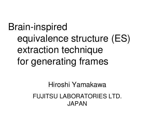 Brain-inspired equivalence structure (ES) extraction technique for generating frames Hiroshi Yamakawa FUJITSU LABORATORIES...