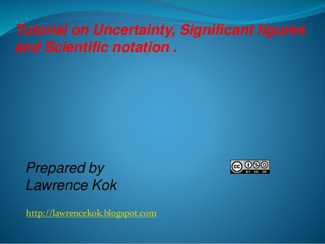 Tutorial on Uncertainty, Significant figures and Scientific notation .  Prepared by Lawrence Kok http://lawrencekok.blogsp...