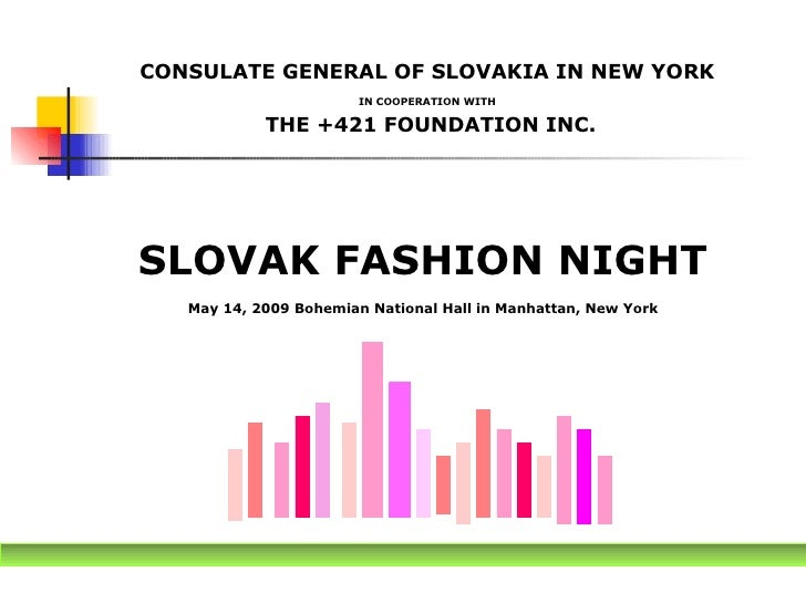CONSULATE GENERAL OF SLOVAKIA IN NEW YORK  IN COOPERATION WITH   THE +421 FOUNDATION INC. <ul><li>SLOVAK FASHION NIGHT </l...