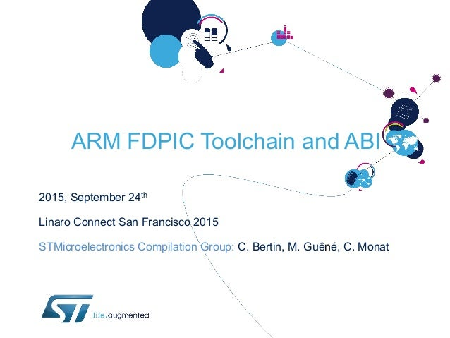 ARM FDPIC Toolchain and ABI 2015, September 24th Linaro Connect San Francisco 2015 STMicroelectronics Compilation Group: C...