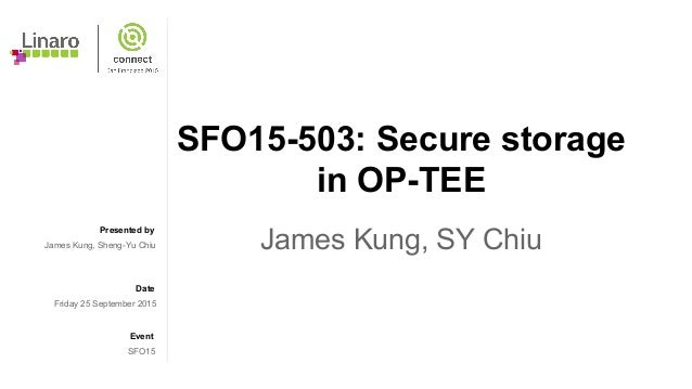 Presented by Date Event SFO15-503: Secure storage in OP-TEE James Kung, SY ChiuJames Kung, Sheng-Yu Chiu Friday 25 Septemb...