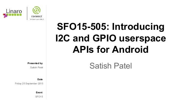 Presented by Date Event SFO15-505: Introducing I2C and GPIO userspace APIs for Android Satish PatelSatish Patel Friday 25 ...