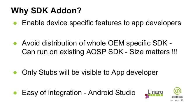 Why SDK Addon? ● Enable device specific features to app developers ● Avoid distribution of whole OEM specific SDK - Can ru...