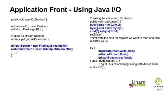Application Front - Using Java I/O public void openI2cDevice() { mDevice =i2cm.openDevice(); mPfd = mDevice.getPfd(); // o...