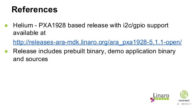 References ● Helium - PXA1928 based release with i2c/gpio support available at http://releases-ara-mdk.linaro.org/ara_pxa1...