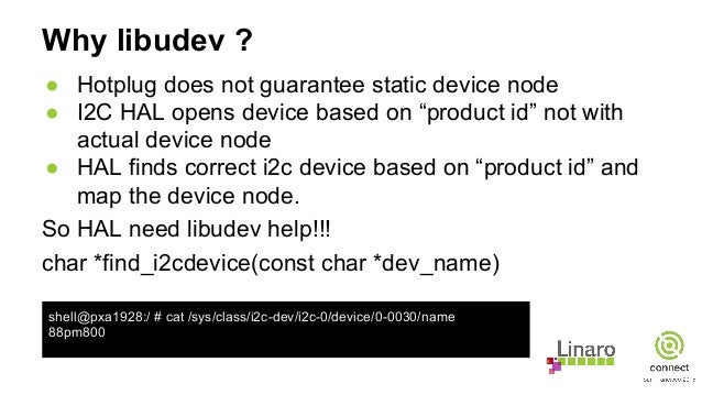 """Why libudev ? ● Hotplug does not guarantee static device node ● I2C HAL opens device based on """"product id"""" not with actual..."""