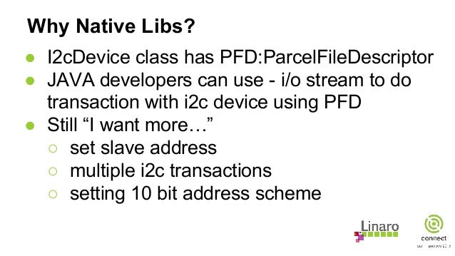 Why Native Libs? ● I2cDevice class has PFD:ParcelFileDescriptor ● JAVA developers can use - i/o stream to do transaction w...