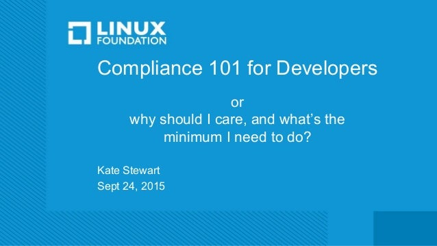 Compliance 101 for Developers or why should I care, and what's the minimum I need to do? Kate Stewart Sept 24, 2015