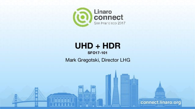 UHD + HDR SFO17-101 Mark Gregotski, Director LHG