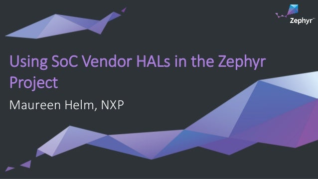 Using SoC Vendor HALs in the Zephyr Project Maureen Helm, NXP