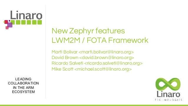 LEADING COLLABORATION IN THE ARM ECOSYSTEM New Zephyr features LWM2M / FOTA Framework Marti Bolivar <marti.bolivar@linaro....