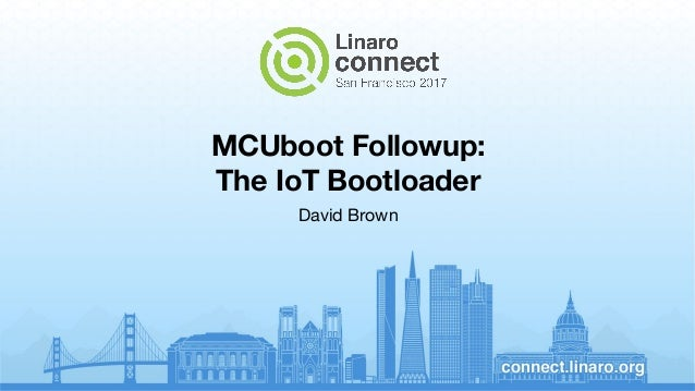 MCUboot Followup: The IoT Bootloader David Brown