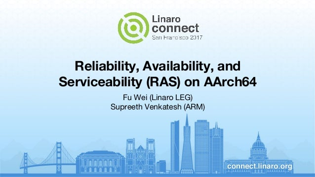 Reliability, Availability, and Serviceability (RAS) on AArch64 Fu Wei (Linaro LEG) Supreeth Venkatesh (ARM)