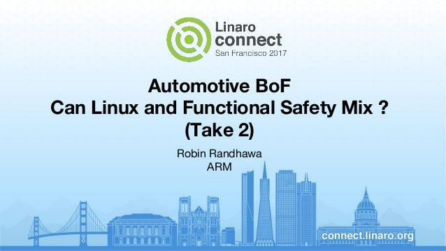 Automotive BoF Can Linux and Functional Safety Mix ? (Take 2) Robin Randhawa ARM