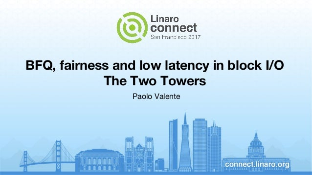 BFQ, fairness and low latency in block I/O The Two Towers Paolo Valente