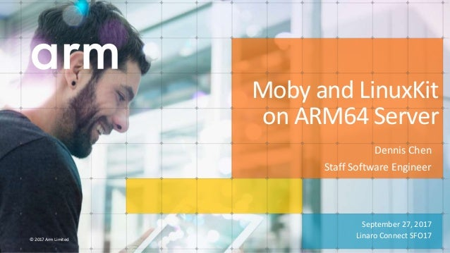 © 2017 Arm Limited September 27, 2017 Linaro Connect SFO17 Moby and LinuxKit on ARM64 Server Dennis Chen Staff Software En...