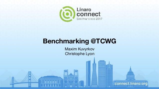 Benchmarking @TCWG Maxim Kuvyrkov Christophe Lyon