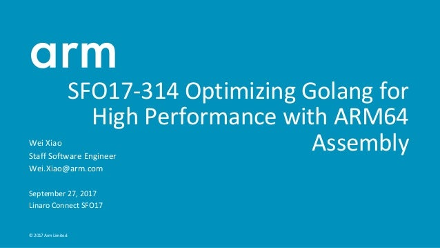 © 2017 Arm Limited SFO17-314 Optimizing Golang for High Performance with ARM64 AssemblyWei Xiao Staff Software Engineer We...
