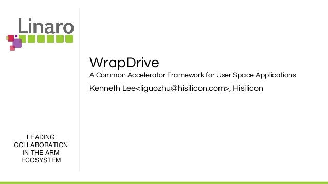LEADING COLLABORATION IN THE ARM ECOSYSTEM WrapDrive A Common Accelerator Framework for User Space Applications Kenneth Le...