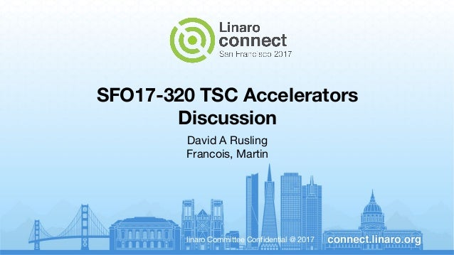 linaro Committee Confidential @ 2017 SFO17-320 TSC Accelerators Discussion David A Rusling Francois, Martin