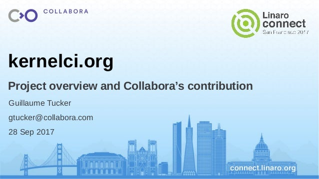 kernelci.org Project overview and Collabora's contribution Guillaume Tucker gtucker@collabora.com 28 Sep 2017