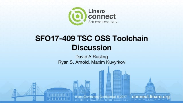 linaro Committee Confidential @ 2017 SFO17-409 TSC OSS Toolchain Discussion David A Rusling Ryan S. Arnold, Maxim Kuvyrkov