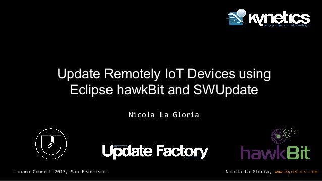 Nicola La Gloria, www.kynetics.comLinaro Connect 2017, San Francisco Nicola La Gloria Update Remotely IoT Devices using Ec...