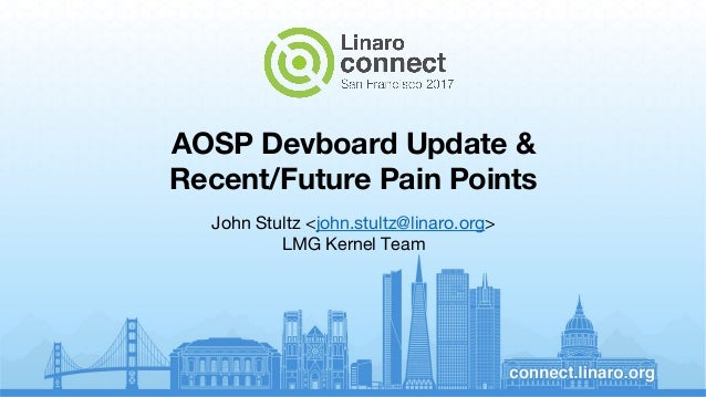 John Stultz <john.stultz@linaro.org> LMG Kernel Team AOSP Devboard Update & Recent/Future Pain Points