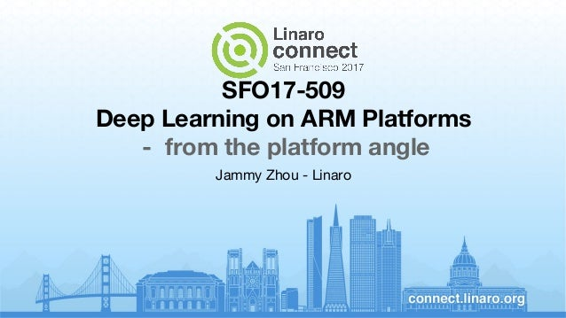 SFO17-509 Deep Learning on ARM Platforms - from the platform angle Jammy Zhou - Linaro
