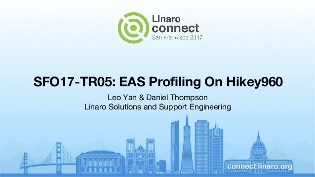 SFO17-TR05: EAS Profiling On Hikey960 Leo Yan & Daniel Thompson Linaro Solutions and Support Engineering