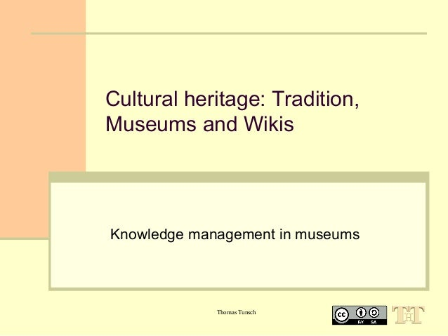 Cultural heritage: Tradition, Museums and Wikis  Knowledge management in museums  Thomas Tunsch