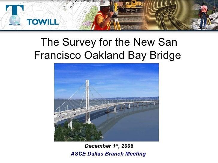 The Survey for the New San Francisco Oakland Bay Bridge  December 1 st , 2008 ASCE Dallas Branch Meeting
