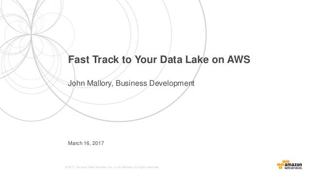 © 2017, Amazon Web Services, Inc. or its Affiliates. All rights reserved. March 16, 2017 Fast Track to Your Data Lake on A...