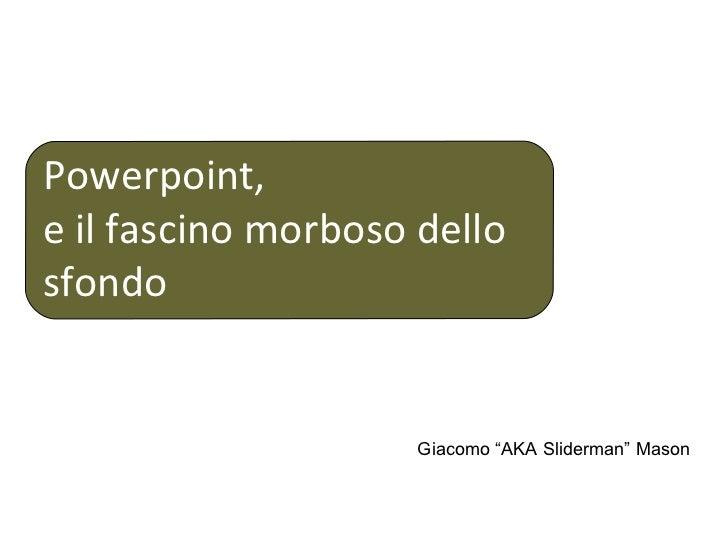 "Powerpoint, e il fascino morboso dello sfondo Giacomo ""AKA Sliderman"" Mason"