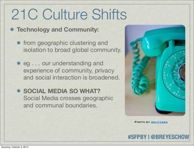 #SFPBY   @BREYESCHOW 21C Culture Shifts Technology and Community: from geographic clustering and isolation to broad global...
