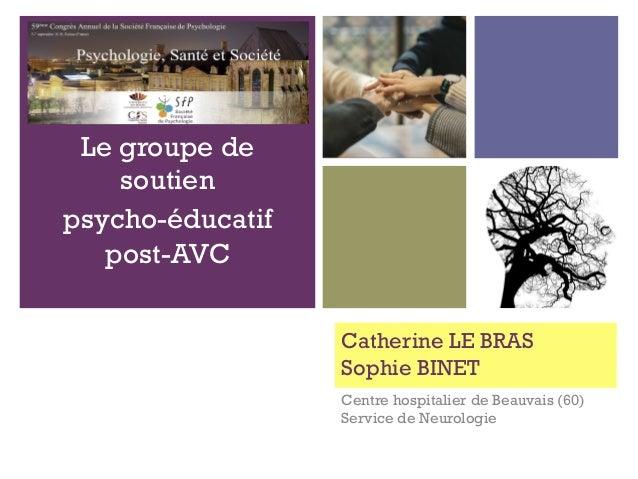 + Catherine LE BRAS Sophie BINET Centre hospitalier de Beauvais (60) Service de Neurologie Le groupe de soutien psycho-édu...