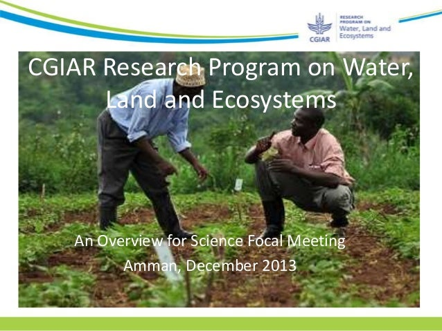 CGIAR Research Program on Water, Land and Ecosystems  An Overview for Science Focal Meeting Amman, December 2013