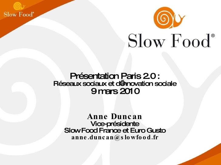 Présentation Paris 2.0 : Réseaux sociaux et d'innovation sociale 9 mars 2010 Anne Duncan Vice-présidente Slow Food France ...