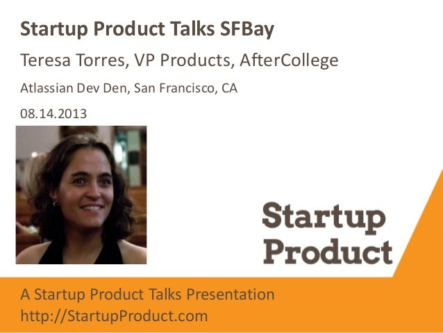 Teresa Torres, VP Products, AfterCollege Startup Product Talks SFBay Atlassian Dev Den, San Francisco, CA 08.14.2013 A Sta...