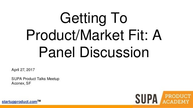 startupproduct.comTM Getting To Product/Market Fit: A Panel Discussion April 27, 2017 SUPA Product Talks Meetup Aconex, SF